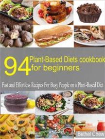 94 Plant-Based Diets Cookbook for Beginner: Fast and Effortless Recipes for    Busy People on a Plant-Based Diet