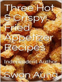 Three Hot & Crispy Fried Appetizer Recipes: Independent Author