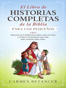 El Libro de Historias Completas de la Biblia para los pequeños: Historias de la biblia para niños sobre el Viejo y el Nuevo Testamento que todo niño cristiano debe saber