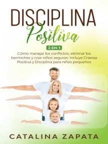 Disciplina Positiva: Cómo manejar los conflictos, eliminar los berrinches y criar niños seguros: Incluye Crianza Positiva y Disciplina para niños pequeños