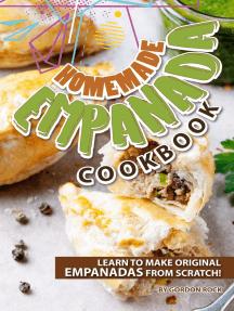 Homemade Empanada Cookbook: Learn to Make Original Empanadas From Scratch!
