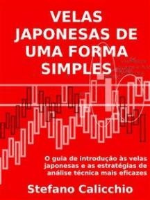 As velas japonesas de uma forma simples.: O guia de introdução às velas japonesas e as estratégias de análise técnica mais eficazes.