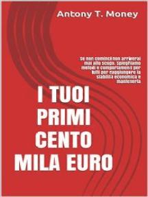 I Tuoi Primi 100 mila euro: Se non cominci non arriverai allo scopo. Spieghiamo metodi e comportamenti per tutti per raggiungere una prima soglia di stabilità economica e mantenerla