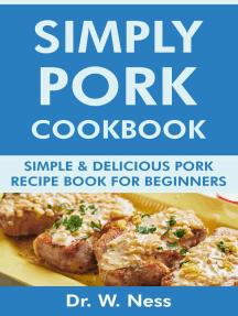 Simply Pork Cookbook: Simple & Delicious Pork Recipe Book for Beginners