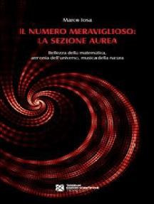 Il numero meraviglioso: la sezione aurea. Bellezza della matematica, armonia dell'universo, musica della natura