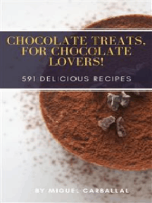Chocolate Treats for Chocolate Lovers!: 591 Delicious Recipes