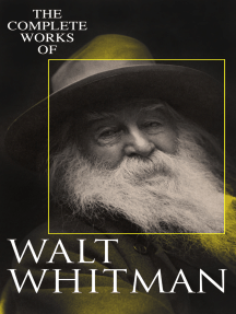 The Complete Works of Walt Whitman: Poetry, Prose Works, Letters & Memoirs