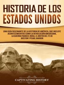 Historia de los Estados Unidos: Una guía fascinante de la historia de América, que incluye eventos como la Revolución americana, la guerra franco-india, el Motín del té de Boston y Pearl Harbor