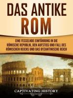 Das antike Rom Eine fesselnde Einführung in die römische Republik, den Aufstieg und Fall des Römischen Reichs und das Byzantinische Reich