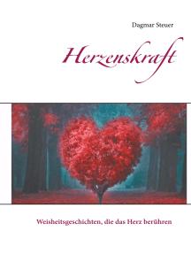 Herzenskraft: Weisheitsgeschichten, die das Herz berühren