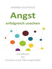 Angst erfolgreich coachen: Handbuch für Coaches und Führungskräfte