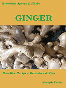 Essential Spices and Herbs: Ginger - Health Benefits, and Recipes: Essential Spices and Herbs, #2