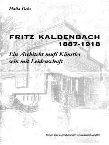 Fritz Kaldenbach 1887–1918: Ein Architekt muss Künstler sein mit Leidenschaft...
