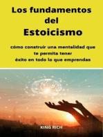 Los fundamentos del Estoicismo cómo construir una mentalidad que te permita tener éxito en todo lo que emprendas