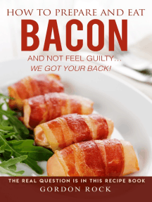 How to Prepare and Eat Bacon and Not Feel Guilty... We Got Your Back!: The Real Question Is in This Recipe Book