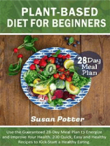 Plant-Based Diet for Beginners: Use the Guaranteed 28-Day Meal Plan to Energize and Improve Your Health. 200 Quick, Easy and Healthy Recipes to Kick-Start a Healthy Eating.