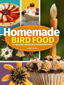 Homemade Bird Food: 26 Fun & Easy Recipes to Feed Backyard Birds