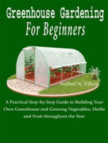 Greenhouse Gardening For Beginners: A Practical Step-by-Step Guide to Building Your Own Greenhouse and Growing Vegetables, Herbs and Fruit throughout the Year