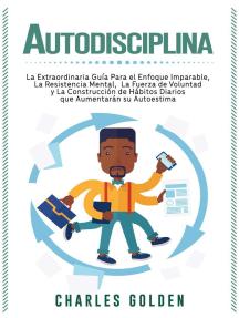 Autodisciplina: La extraordinaria guía para el enfoque imparable, la resistencia mental, la fuerza de voluntad y la construcción de hábitos diarios que aumentarán su autoestima