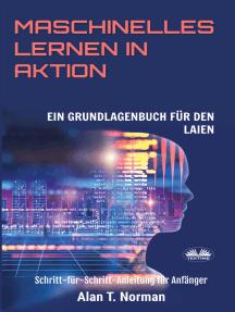 Maschinelles Lernen In Aktion: Einsteigerbuch Für Laien, Schritt-Für-Schritt Anleitung Für Anfänger