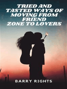 Tried And Tasted Ways of Moving From Friend Zone to Lovers
