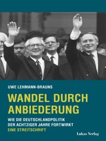 Wandel durch Anbiederung: Wie die Deutschlandpolitik der achtziger Jahre fortwirkt. Eine Streitschrift