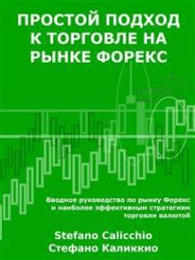 Простой подход к торговле на рынке форекс: Вводное руководство по рынку Форекс и наиболее эффективным стратегиям торговли валютой