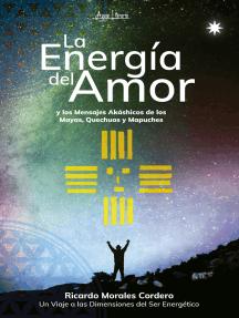La energía del amor: y los mensajes akáshicos de los  Mayas, Quechuas y Mapuches