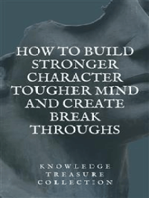 How to build Stronger Character Tougher Mind and Create Break Throughs