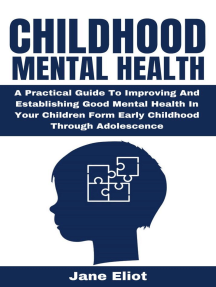Childhood Mental Health: A Practical Guide To Improving And Establishing Good Mental Health In Your Children Form Early Childhood Through Adolescence