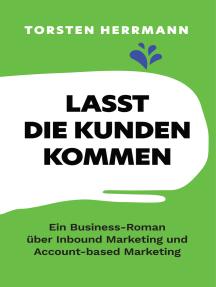 Lasst die Kunden kommen: Ein Business-Roman über Inbound Marketing und Account-based Marketing