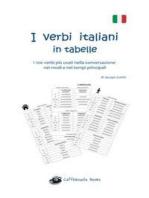 I verbi italiani in tabelle: I 100 verbi più usati nella conversazione nei modi e nei tempi principali