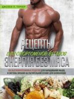 Рецепты для спортсменов-веганов: энергия без мяса: 100 высокопротеиновых рецептов для наращивания мышц и система питания на растительной основе новичку