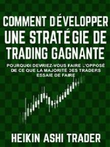 Comment Développer une Stratégie de Trading Gagnante: Pourquoi Devriez-Vous Faire L'opposé De Ce Que La Majorité Des Traders Essaie De Faire