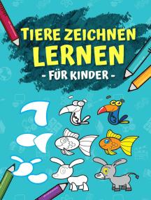 Tiere Zeichnen Lernen Für Kinder: Schritt Für Schritt Anleitung - In 6 Einfachen Schritten 50 Tiere Zeichnen Und Malen Lernen. Ideales Malbuch Als Geschenk Für Den Kindergarten!