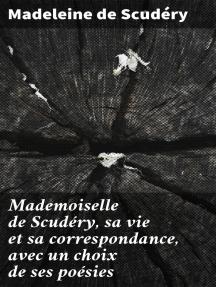 Mademoiselle de Scudéry, sa vie et sa correspondance, avec un choix de ses poésies