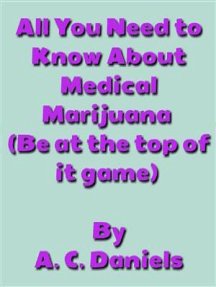 All You Need to Know About Medical Marijuana: Medical Marijuana, Growing & Caring For the Plant, and Indoor & Outdoor Planting