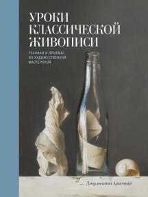 Уроки классической живописи: Техники и приемы из художественной мастерской