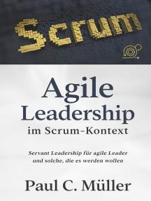 Agile Leadership im Scrum-Kontext: Servant Leadership für agile Leader und solche, die es werden wollen