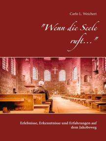 """""""Wenn die Seele ruft..."""": Erlebnisse, Erkenntnisse und Erfahrungen auf dem Jakobsweg"""