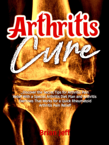 Arthritis Cure!: Discover the Secret Tips for Arthritis Pain Relief With a Special Arthritis Diet Plan and Arthritis Exercises That Works for a Quick Rheumatoid Arthritis Pain Relief!