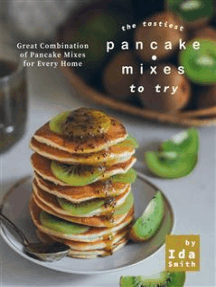 The Tastiest Pancake Mixes to Try: Great Combination of Pancake Mixes for Every Home