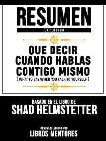 Resumen Extendido: Que Decir Cuando Hablas Contigo Mismo (What To Say When You Talk To Yourself) - Basado En El Libro De Shad Helmstetter