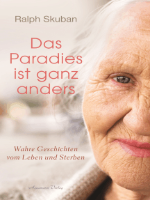Das Paradies ist ganz anders: Wahre Geschichten vom Leben und Sterben
