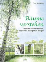 Bäume verstehen: Was uns Bäume erzählen, wie wir sie naturgemäß pflegen
