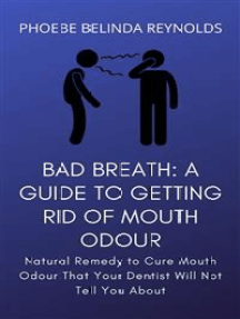 Bad Breath: A Guide to Getting Rid Of Mouth Odour: Natural Remedy to Cure Mouth Odour That Your Dentist Will Not Tell You About