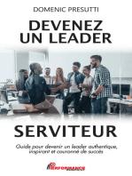 Devenez un leader serviteur: Guide pour devenir un leader authentique, inspirant et couronné de succès