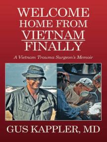 Welcome Home From Vietnam, Finally: A Vietnam Trauma Surgeon's Memoir
