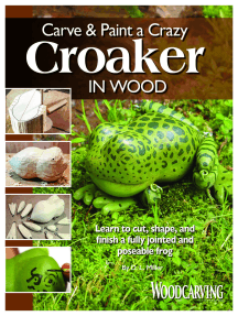 Carve & Paint a Crazy Croaker in Wood: Learn to Cut, Shape, and Finish a Fully Jointed and Poseable Frog