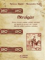 Strolgàr: Ovvero formule magiche, pozioni, esorcismi per guarire le persone con i metodi della più antica tradizione contadina